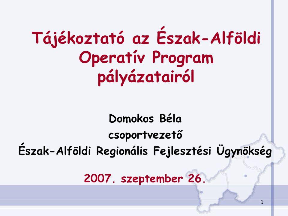 1 Tájékoztató az Észak-Alföldi Operatív Program pályázatairól Domokos Béla csoportvezető Észak-Alföldi Regionális Fejlesztési Ügynökség 2007.