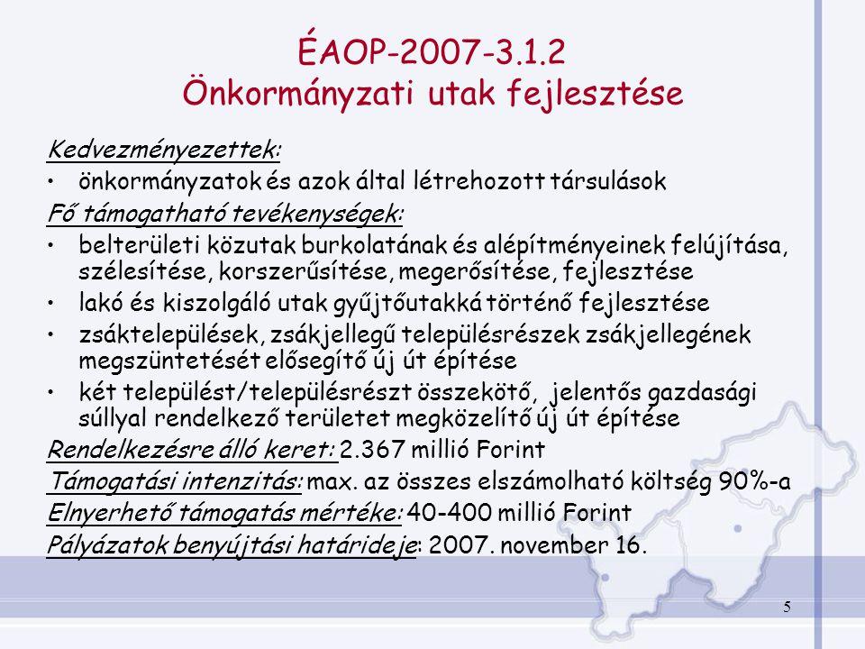 5 ÉAOP-2007-3.1.2 Önkormányzati utak fejlesztése Kedvezményezettek: önkormányzatok és azok által létrehozott társulások Fő támogatható tevékenységek: belterületi közutak burkolatának és alépítményeinek felújítása, szélesítése, korszerűsítése, megerősítése, fejlesztése lakó és kiszolgáló utak gyűjtőutakká történő fejlesztése zsáktelepülések, zsákjellegű településrészek zsákjellegének megszüntetését elősegítő új út építése két települést/településrészt összekötő, jelentős gazdasági súllyal rendelkező területet megközelítő új út építése Rendelkezésre álló keret: 2.367 millió Forint Támogatási intenzitás: max.
