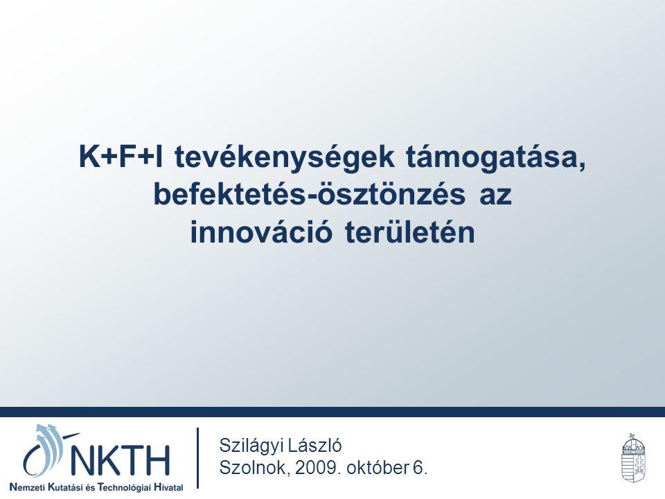 K+F+I tevékenységek támogatása, befektetés-ösztönzés az innováció területén Szilágyi László Szolnok, 2009.