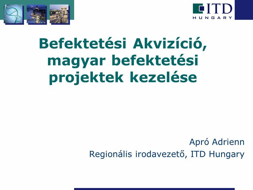 Befektetési Akvizíció, magyar befektetési projektek kezelése Apró Adrienn Regionális irodavezető, ITD Hungary