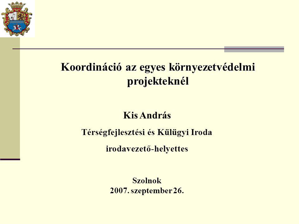 Koordináció az egyes környezetvédelmi projekteknél Kis András Térségfejlesztési és Külügyi Iroda irodavezető-helyettes Szolnok 2007.