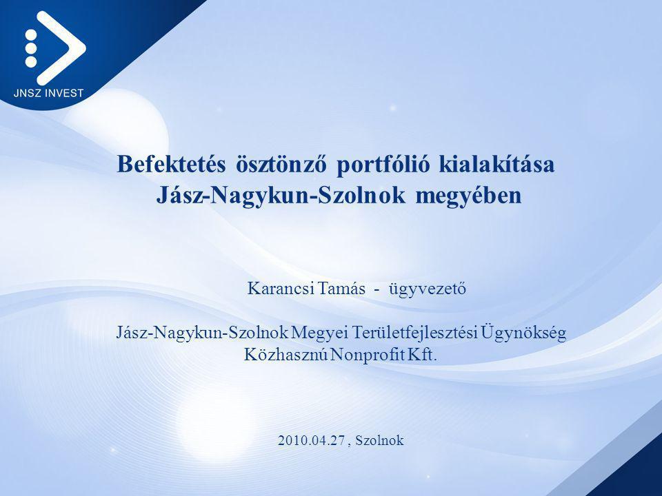 Befektetés ösztönző portfólió kialakítása Jász-Nagykun-Szolnok megyében Karancsi Tamás - ügyvezető Jász-Nagykun-Szolnok Megyei Területfejlesztési Ügynökség Közhasznú Nonprofit Kft.