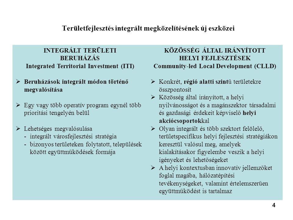 4 Területfejlesztés integrált megközelítésének új eszközei INTEGRÁLT TERÜLETI BERUHÁZÁS Integrated Territorial Investment (ITI)  Beruházások integrált módon történő megvalósítása  Egy vagy több operatív program egynél több prioritási tengelyén belül  Lehetséges megvalósulása -integrált városfejlesztési stratégia -bizonyos területeken folytatott, települések között együttműködések formája KÖZÖSSÉG ÁLTAL IRÁNYÍTOTT HELYI FEJLESZTÉSEK Community-led Local Development (CLLD)  Konkrét, régió alatti szintű területekre összpontosít  Közösség által irányított, a helyi nyilvánosságot és a magánszektor társadalmi és gazdasági érdekeit képviselő helyi akciócsoportokkal  Olyan integrált és több szektort felölelő, területspecifikus helyi fejlesztési stratégiákon keresztül valósul meg, amelyek kialakításakor figyelembe veszik a helyi igényeket és lehetőségeket  A helyi kontextusban innovatív jellemzőket foglal magába, hálózatépítési tevékenységeket, valamint értelemszerűen együttműködést is tartalmaz