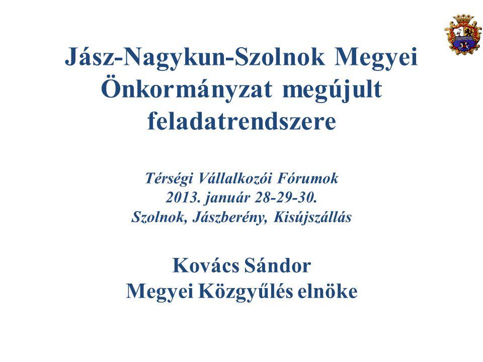 Jász-Nagykun-Szolnok Megyei Önkormányzat megújult feladatrendszere Térségi Vállalkozói Fórumok 2013. január 28-29-30. Szolnok, Jászberény, Kisújszállá