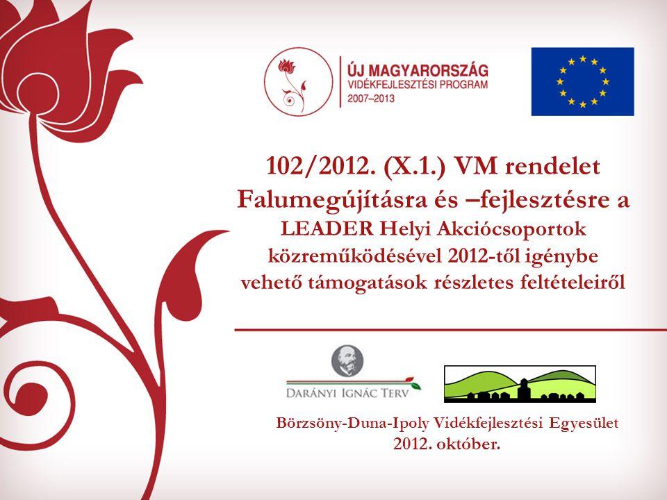 Börzsöny-Duna-Ipoly Vidékfejlesztési Egyesület 2012. október. 102/2012. (X.1.) VM rendelet Falumegújításra és –fejlesztésre a LEADER Helyi Akciócsopor
