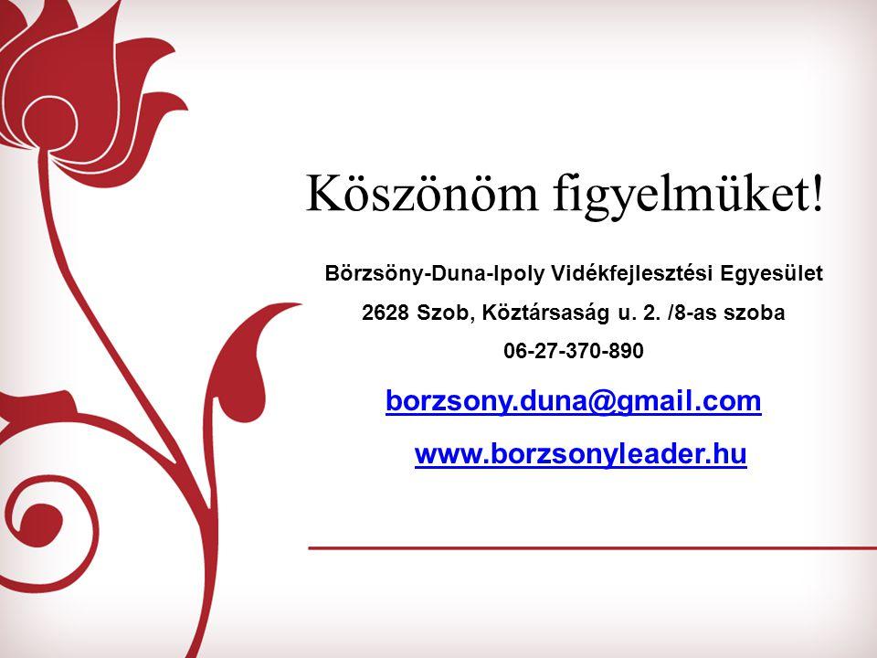 Köszönöm figyelmüket! Börzsöny-Duna-Ipoly Vidékfejlesztési Egyesület 2628 Szob, Köztársaság u. 2. /8-as szoba 06-27-370-890 borzsony.duna@gmail.com ww
