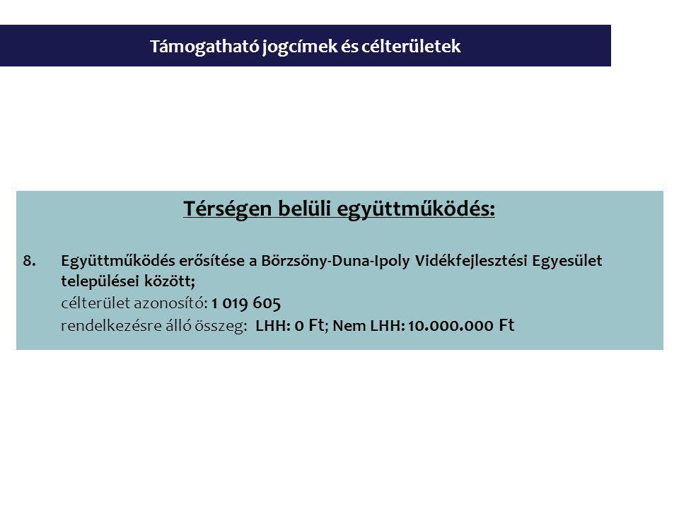 Támogatható jogcímek és célterületek Térségen belüli együttműködés: 8.Együttműködés erősítése a Börzsöny-Duna-Ipoly Vidékfejlesztési Egyesület települései között; célterület azonosító: 1 019 605 rendelkezésre álló összeg: LHH: 0 Ft ; Nem LHH: 10.000.000 Ft