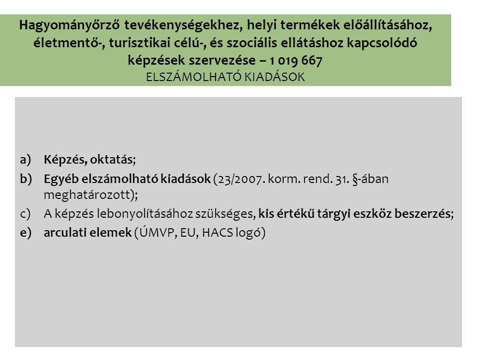 Hagyományőrző tevékenységekhez, helyi termékek előállításához, életmentő-, turisztikai célú-, és szociális ellátáshoz kapcsolódó képzések szervezése – 1 019 667 ELSZÁMOLHATÓ KIADÁSOK a)Képzés, oktatás; b)Egyéb elszámolható kiadások (23/2007.
