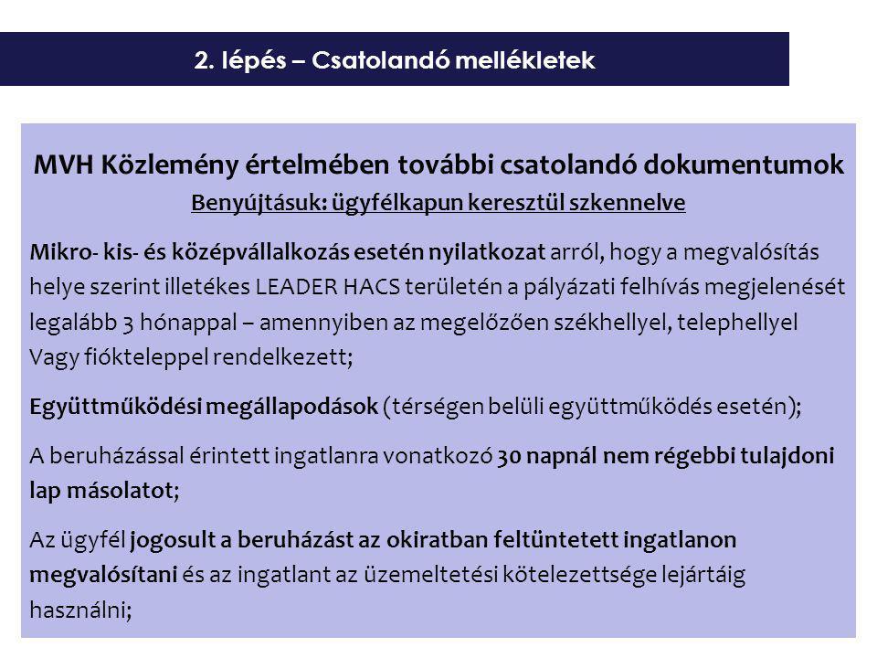 MVH Közlemény értelmében további csatolandó dokumentumok Benyújtásuk: ügyfélkapun keresztül szkennelve Mikro- kis- és középvállalkozás esetén nyilatkozat arról, hogy a megvalósítás helye szerint illetékes LEADER HACS területén a pályázati felhívás megjelenését legalább 3 hónappal – amennyiben az megelőzően székhellyel, telephellyel Vagy fiókteleppel rendelkezett; Együttműködési megállapodások (térségen belüli együttműködés esetén); A beruházással érintett ingatlanra vonatkozó 30 napnál nem régebbi tulajdoni lap másolatot; Az ügyfél jogosult a beruházást az okiratban feltüntetett ingatlanon megvalósítani és az ingatlant az üzemeltetési kötelezettsége lejártáig használni; 2.