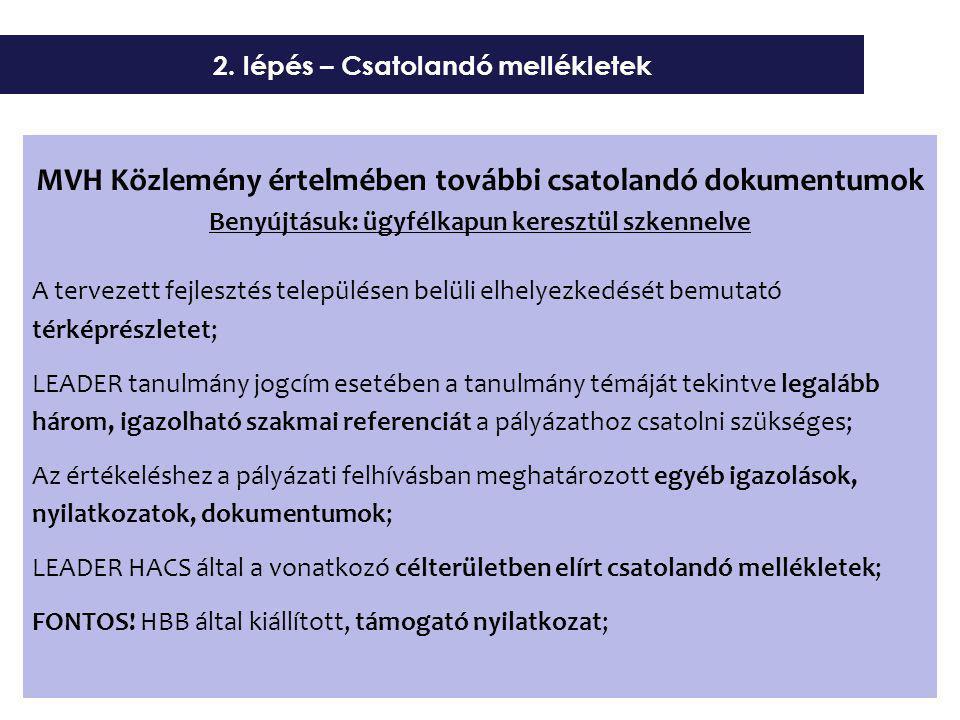 MVH Közlemény értelmében további csatolandó dokumentumok Benyújtásuk: ügyfélkapun keresztül szkennelve A tervezett fejlesztés településen belüli elhelyezkedését bemutató térképrészletet; LEADER tanulmány jogcím esetében a tanulmány témáját tekintve legalább három, igazolható szakmai referenciát a pályázathoz csatolni szükséges; Az értékeléshez a pályázati felhívásban meghatározott egyéb igazolások, nyilatkozatok, dokumentumok; LEADER HACS által a vonatkozó célterületben elírt csatolandó mellékletek; FONTOS.