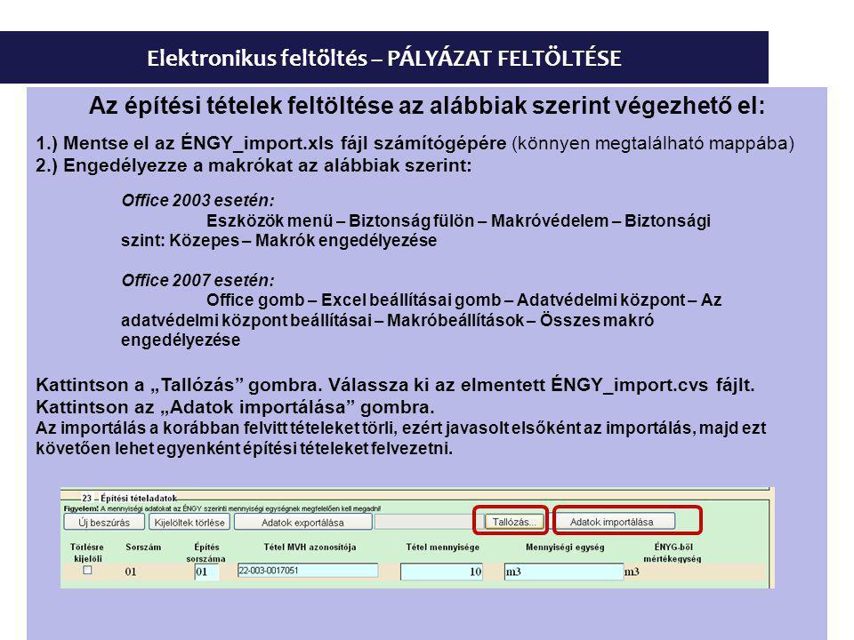 """Elektronikus feltöltés – PÁLYÁZAT FELTÖLTÉSE Az építési tételek feltöltése az alábbiak szerint végezhető el: 1.) Mentse el az ÉNGY_import.xls fájl számítógépére (könnyen megtalálható mappába) 2.) Engedélyezze a makrókat az alábbiak szerint: Office 2003 esetén: Eszközök menü – Biztonság fülön – Makróvédelem – Biztonsági szint: Közepes – Makrók engedélyezése Office 2007 esetén: Office gomb – Excel beállításai gomb – Adatvédelmi központ – Az adatvédelmi központ beállításai – Makróbeállítások – Összes makró engedélyezése Kattintson a """"Tallózás gombra."""