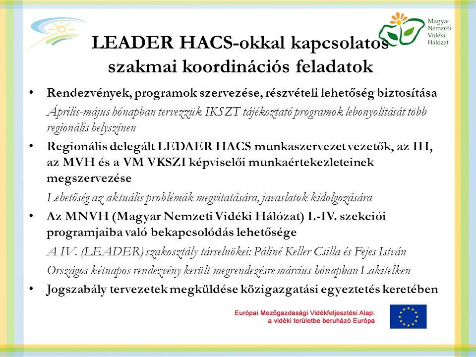 LEADER HACS-okkal kapcsolatos szakmai koordinációs feladatok Rendezvények, programok szervezése, részvételi lehetőség biztosítása Április-május hónapban tervezzük IKSZT tájékoztató programok lebonyolítását több regionális helyszínen Regionális delegált LEDAER HACS munkaszervezet vezetők, az IH, az MVH és a VM VKSZI képviselői munkaértekezleteinek megszervezése Lehetőség az aktuális problémák megvitatására, javaslatok kidolgozására Az MNVH (Magyar Nemzeti Vidéki Hálózat) I.-IV.
