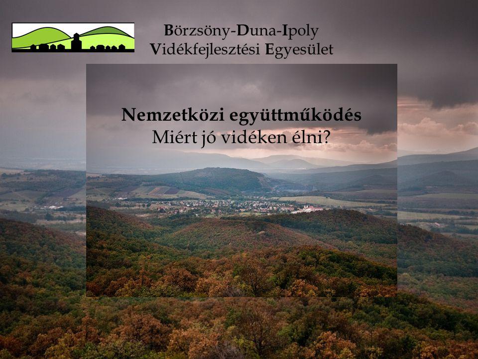 B örzsöny- D una- I poly V idékfejlesztési E gyesület Nemzetközi együttműködés Miért jó vidéken élni