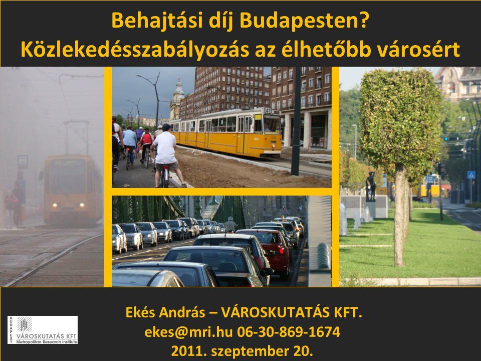 Behajtási díj Budapesten? Közlekedésszabályozás az élhetőbb városért Ekés András – VÁROSKUTATÁS KFT. ekes@mri.hu 06-30-869-1674 2011. szeptember 20.