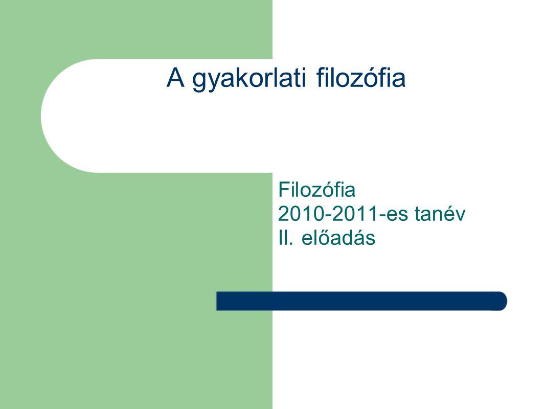A gyakorlati filozófia Filozófia 2010-2011-es tanév II. előadás