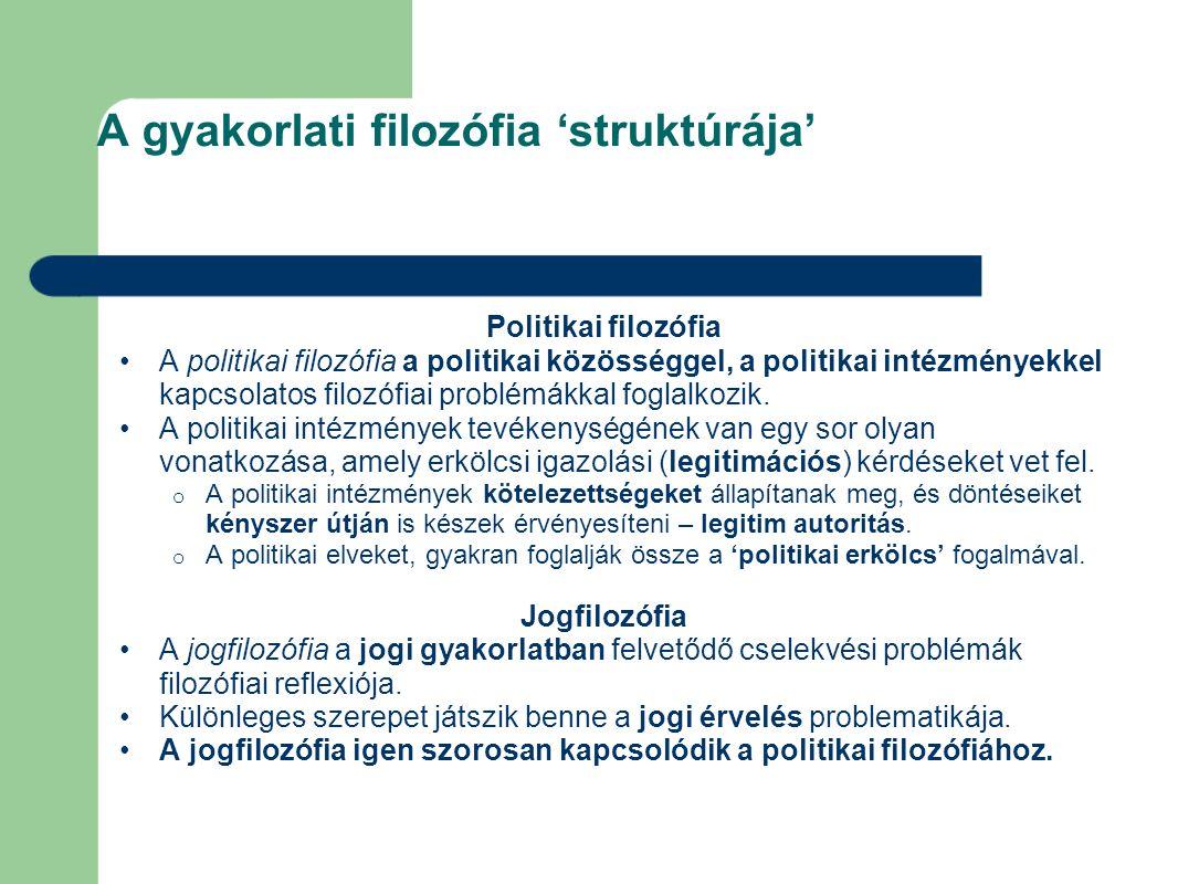 A gyakorlati filozófia 'struktúrája' Politikai filozófia A politikai filozófia a politikai közösséggel, a politikai intézményekkel kapcsolatos filozófiai problémákkal foglalkozik.