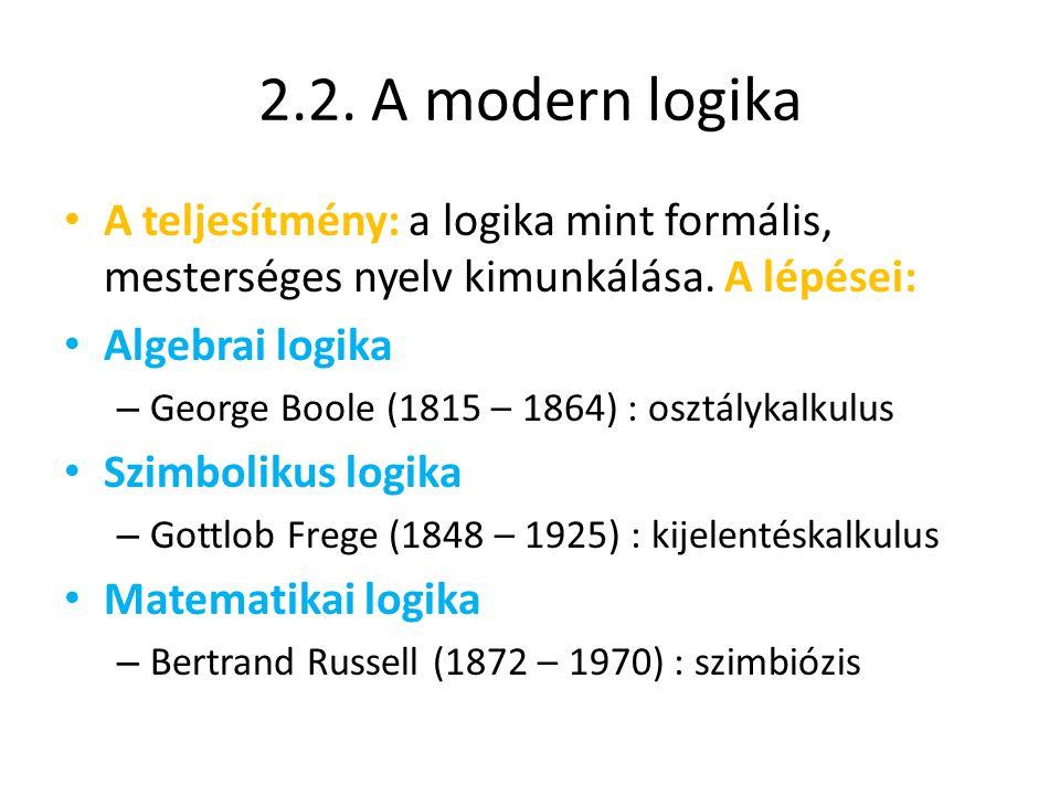 2.2. A modern logika A teljesítmény: a logika mint formális, mesterséges nyelv kimunkálása. A lépései: Algebrai logika – George Boole (1815 – 1864) :