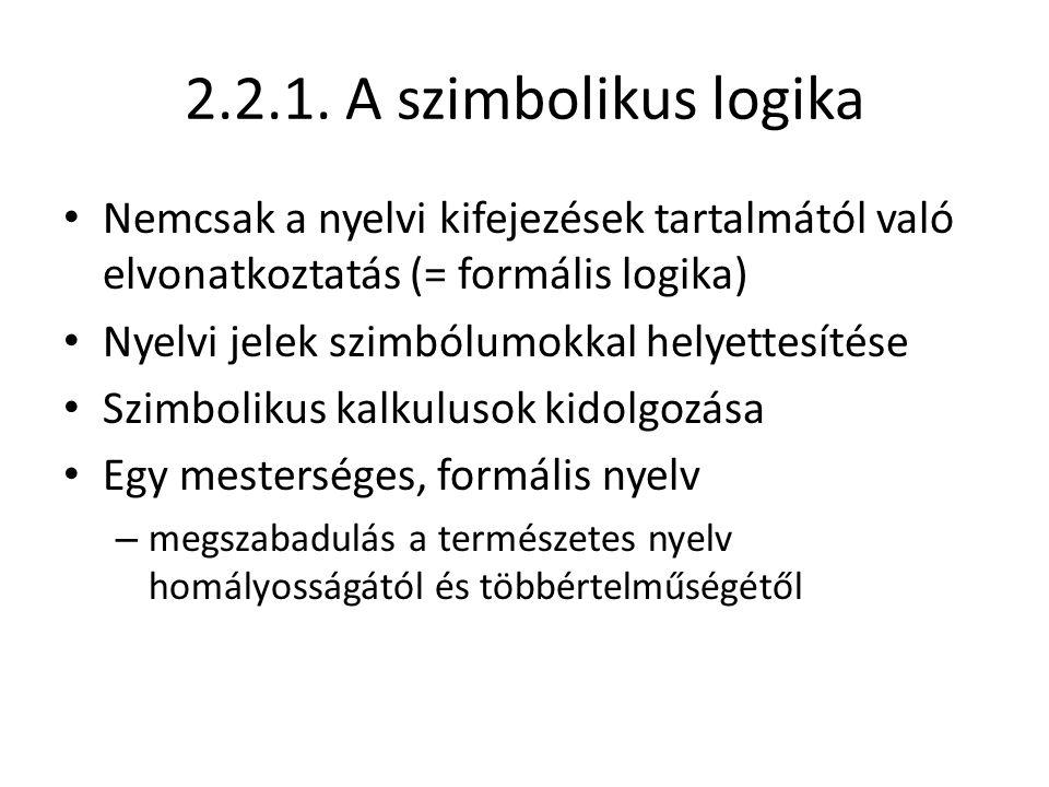 2.2.1. A szimbolikus logika Nemcsak a nyelvi kifejezések tartalmától való elvonatkoztatás (= formális logika) Nyelvi jelek szimbólumokkal helyettesíté