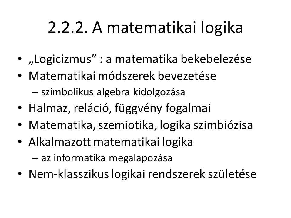 """2.2.2. A matematikai logika """"Logicizmus"""" : a matematika bekebelezése Matematikai módszerek bevezetése – szimbolikus algebra kidolgozása Halmaz, reláci"""