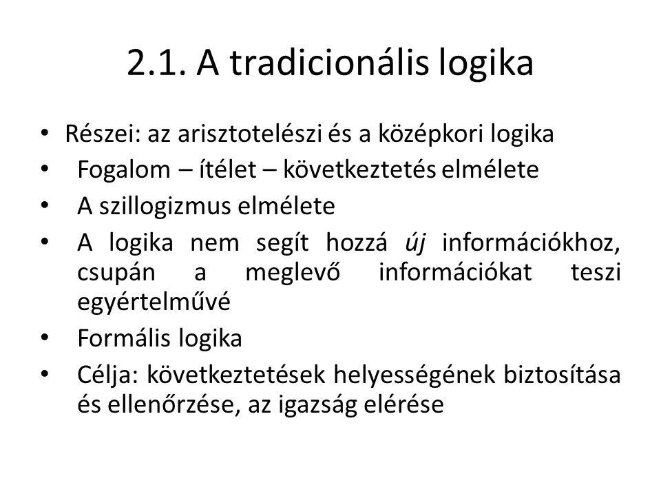 2.1. A tradicionális logika Részei: az arisztotelészi és a középkori logika Fogalom – ítélet – következtetés elmélete A szillogizmus elmélete A logika