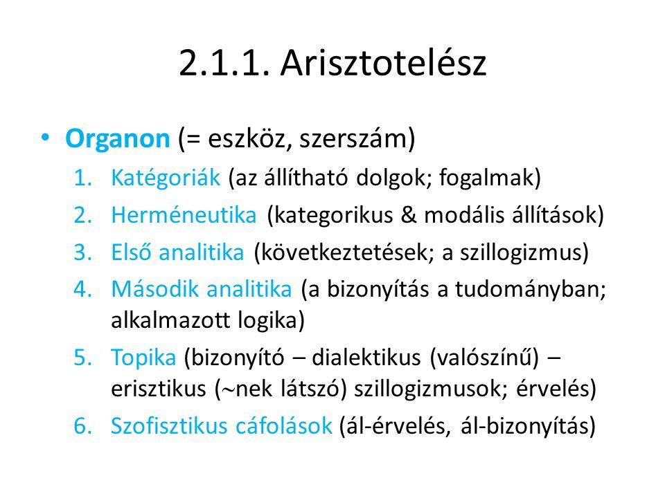 2.1.1. Arisztotelész Organon (= eszköz, szerszám) 1.Katégoriák (az állítható dolgok; fogalmak) 2.Herméneutika (kategorikus & modális állítások) 3.Első