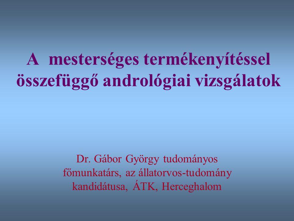 A mesterséges termékenyítéssel összefüggő andrológiai vizsgálatok Dr. Gábor György tudományos főmunkatárs, az állatorvos-tudomány kandidátusa, ÁTK, He
