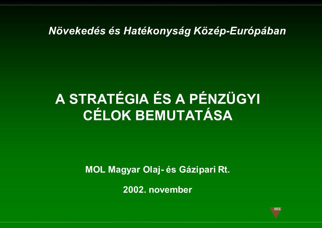 A STRATÉGIA ÉS A PÉNZÜGYI CÉLOK BEMUTATÁSA Növekedés és Hatékonyság Közép-Európában MOL Magyar Olaj- és Gázipari Rt. 2002. november