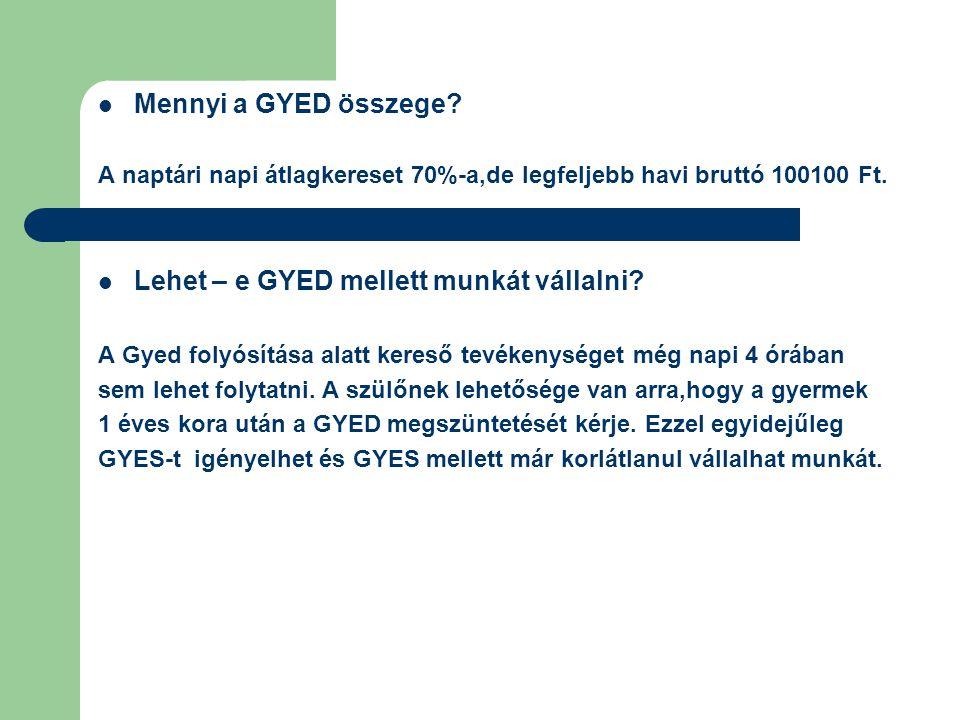 Mennyi a GYED összege? A naptári napi átlagkereset 70%-a,de legfeljebb havi bruttó 100100 Ft. Lehet – e GYED mellett munkát vállalni? A Gyed folyósítá