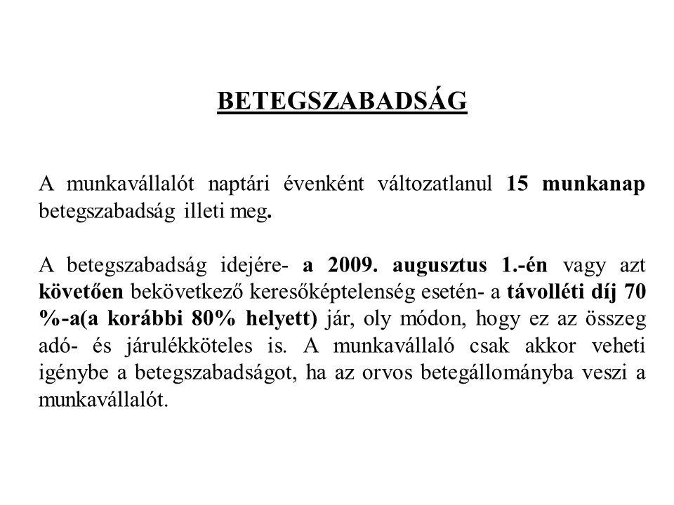 BETEGSZABADSÁG A munkavállalót naptári évenként változatlanul 15 munkanap betegszabadság illeti meg. A betegszabadság idejére- a 2009. augusztus 1.-én