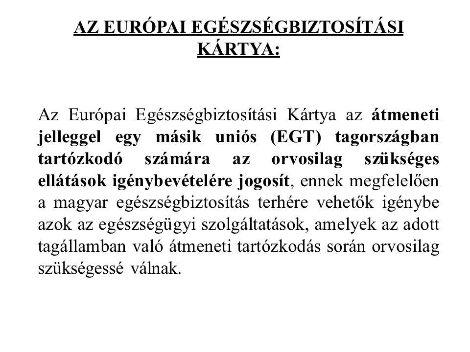 AZ EURÓPAI EGÉSZSÉGBIZTOSÍTÁSI KÁRTYA: Az Európai Egészségbiztosítási Kártya az átmeneti jelleggel egy másik uniós (EGT) tagországban tartózkodó számára az orvosilag szükséges ellátások igénybevételére jogosít, ennek megfelelően a magyar egészségbiztosítás terhére vehetők igénybe azok az egészségügyi szolgáltatások, amelyek az adott tagállamban való átmeneti tartózkodás során orvosilag szükségessé válnak.