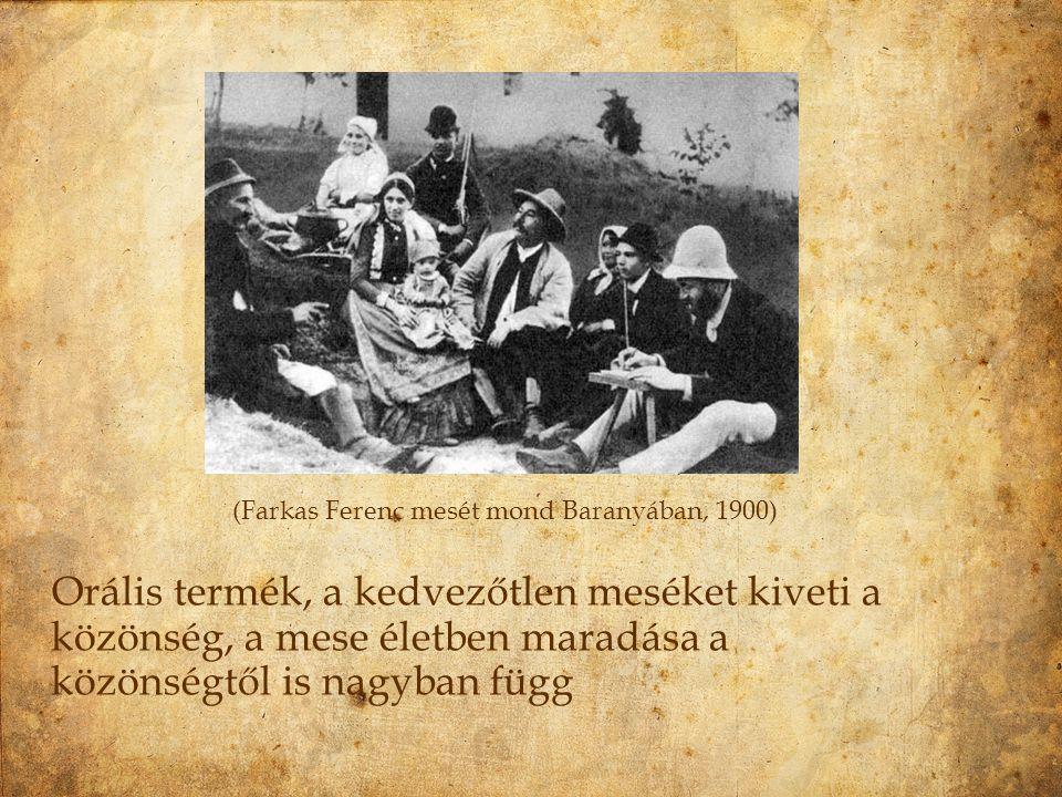 (Farkas Ferenc mesét mond Baranyában, 1900) Orális termék, a kedvezőtlen meséket kiveti a közönség, a mese életben maradása a közönségtől is nagyban f