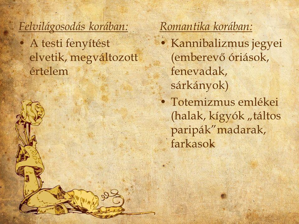 """Felvilágosodás korában: A testi fenyítést elvetik, megváltozott értelem Romantika korában: Kannibalizmus jegyei (emberevő óriások, fenevadak, sárkányok) Totemizmus emlékei (halak, kígyók """"táltos paripák madarak, farkasok"""