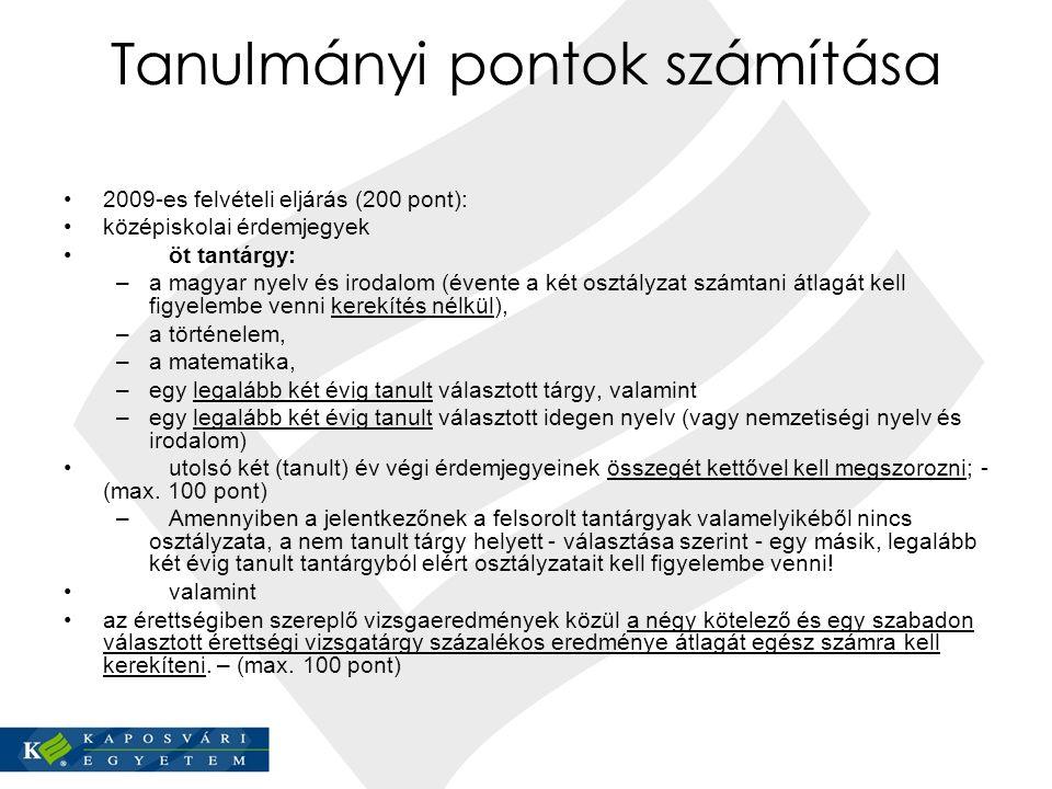 Tanulmányi pontok számítása 2009-es felvételi eljárás (200 pont): középiskolai érdemjegyek öt tantárgy: –a magyar nyelv és irodalom (évente a két osztályzat számtani átlagát kell figyelembe venni kerekítés nélkül), –a történelem, –a matematika, –egy legalább két évig tanult választott tárgy, valamint –egy legalább két évig tanult választott idegen nyelv (vagy nemzetiségi nyelv és irodalom) utolsó két (tanult) év végi érdemjegyeinek összegét kettővel kell megszorozni; - (max.