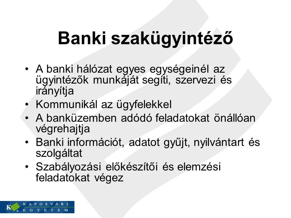 Banki szakügyintéző A banki hálózat egyes egységeinél az ügyintézők munkáját segíti, szervezi és irányítja Kommunikál az ügyfelekkel A banküzemben adódó feladatokat önállóan végrehajtja Banki információt, adatot gyűjt, nyilvántart és szolgáltat Szabályozási előkészítői és elemzési feladatokat végez