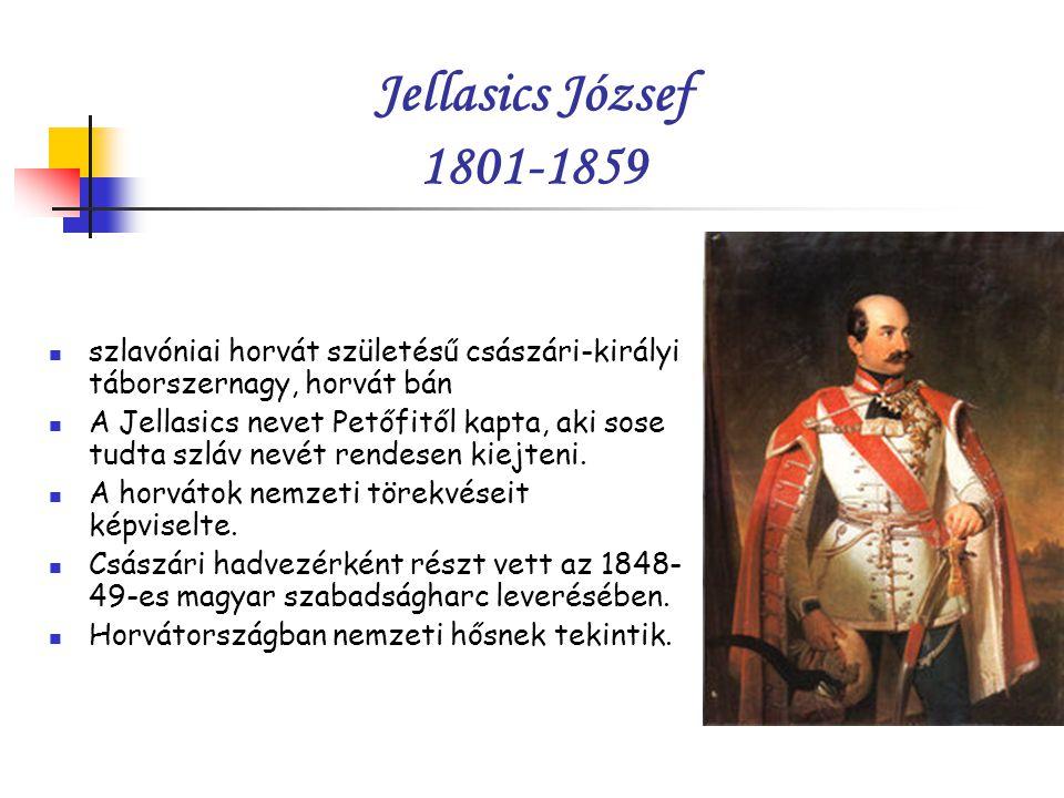 Jellasics József 1801-1859 szlavóniai horvát születésű császári-királyi táborszernagy, horvát bán A Jellasics nevet Petőfitől kapta, aki sose tudta szláv nevét rendesen kiejteni.