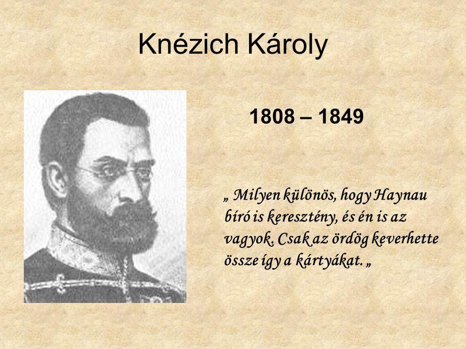 """Knézich Károly 1808 – 1849 """" Milyen különös, hogy Haynau bíró is keresztény, és én is az vagyok. Csak az ördög keverhette össze így a kártyákat. """""""