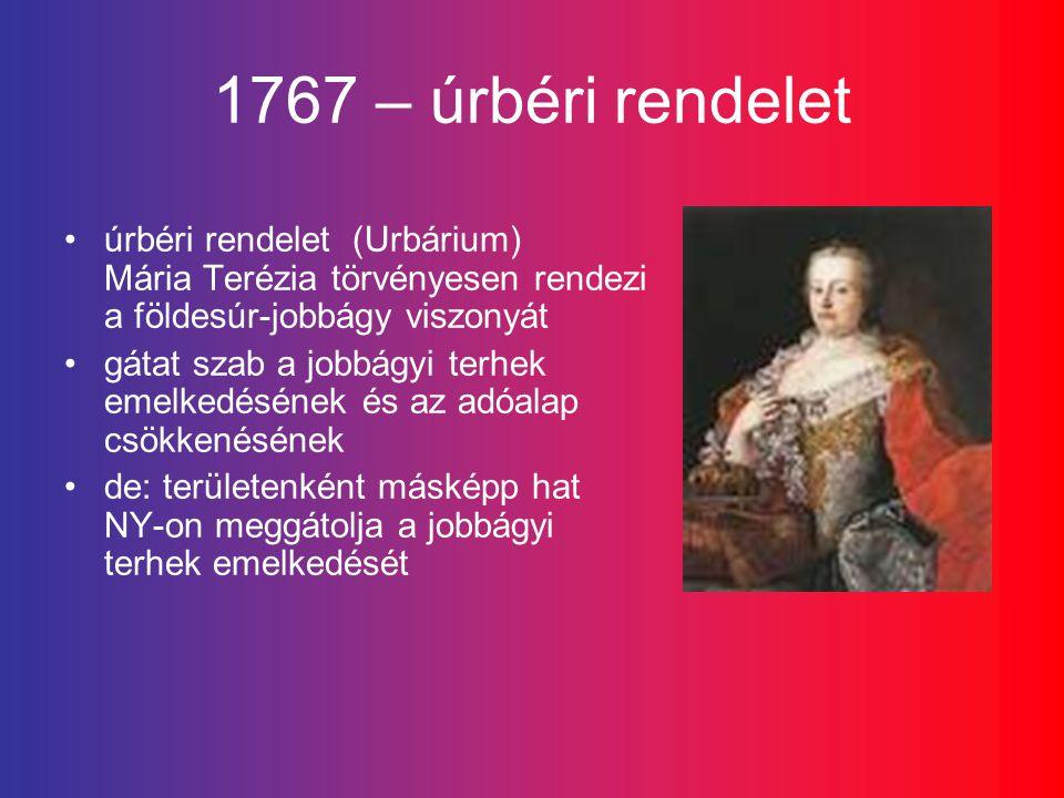 1767 – úrbéri rendelet úrbéri rendelet (Urbárium) Mária Terézia törvényesen rendezi a földesúr-jobbágy viszonyát gátat szab a jobbágyi terhek emelkedésének és az adóalap csökkenésének de: területenként másképp hat NY-on meggátolja a jobbágyi terhek emelkedését