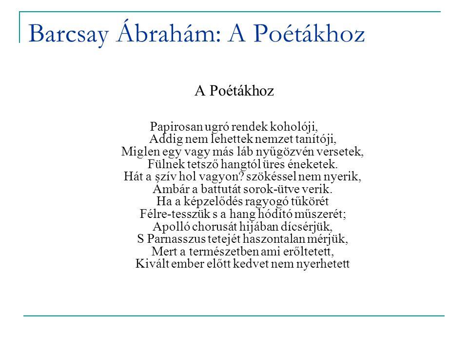 Barcsay Ábrahám: A Poétákhoz A Poétákhoz Papirosan ugró rendek koholóji, Addig nem lehettek nemzet tanítóji, Miglen egy vagy más láb nyűgözvén versetek, Fülnek tetsző hangtól üres éneketek.