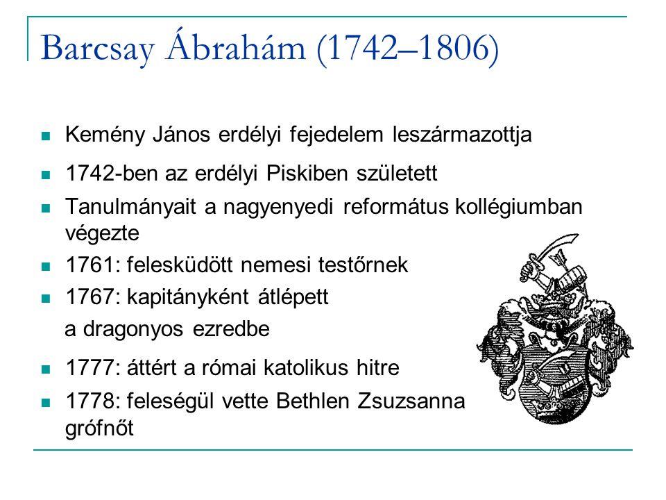 Barcsay Ábrahám (1742–1806) Kemény János erdélyi fejedelem leszármazottja 1742-ben az erdélyi Piskiben született Tanulmányait a nagyenyedi református kollégiumban végezte 1761: felesküdött nemesi testőrnek 1767: kapitányként átlépett a dragonyos ezredbe 1777: áttért a római katolikus hitre 1778: feleségül vette Bethlen Zsuzsanna grófnőt