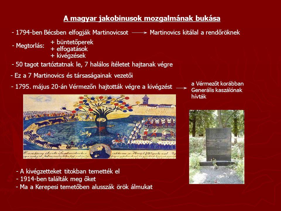 A magyar jakobinusok mozgalmának bukása - 1794-ben Bécsben elfogják Martinovicsot Martinovics kitálal a rendőröknek - Megtorlás: + büntetőperek + elfo