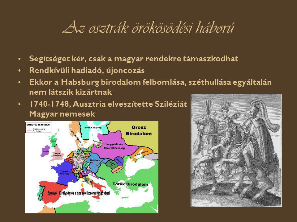 Az osztrák örökösödési háború Segítséget kér, csak a magyar rendekre támaszkodhat Rendkívüli hadiadó, újoncozás Ekkor a Habsburg birodalom felbomlása, széthullása egyáltalán nem látszik kizártnak 1740-1748, Ausztria elveszítette Sziléziát Magyar nemesek