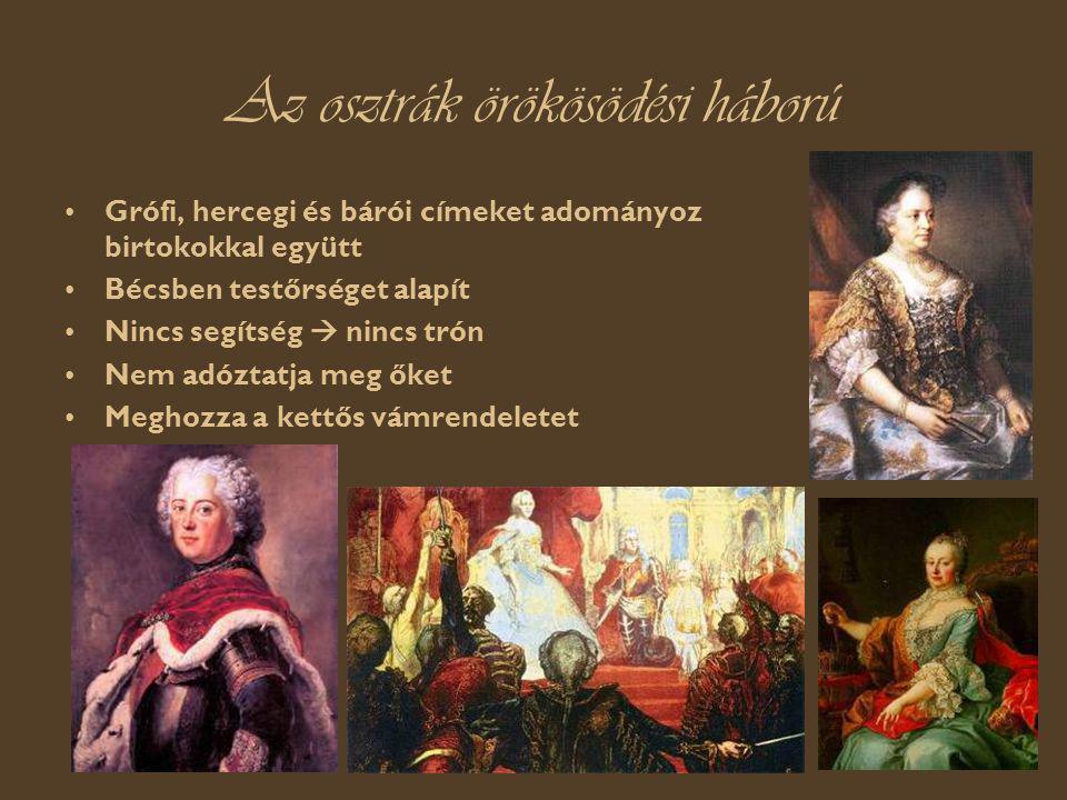 Az osztrák örökösödési háború Grófi, hercegi és bárói címeket adományoz birtokokkal együtt Bécsben testőrséget alapít Nincs segítség  nincs trón Nem adóztatja meg őket Meghozza a kettős vámrendeletet