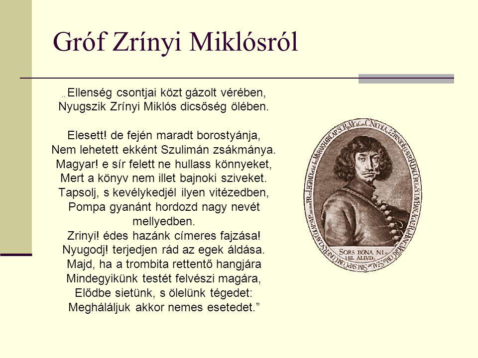 Gróf Zrínyi Miklósról,, Ellenség csontjai közt gázolt vérében, Nyugszik Zrínyi Miklós dicsőség ölében. Elesett! de fején maradt borostyánja, Nem lehet