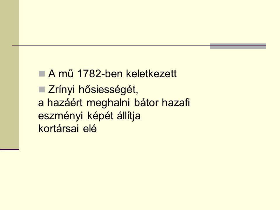 A mű 1782-ben keletkezett Zrínyi hősiességét, a hazáért meghalni bátor hazafi eszményi képét állítja kortársai elé