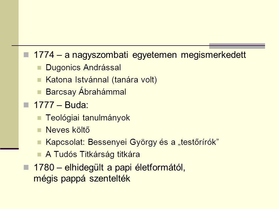"""1774 – a nagyszombati egyetemen megismerkedett Dugonics Andrással Katona Istvánnal (tanára volt) Barcsay Ábrahámmal 1777 – Buda: Teológiai tanulmányok Neves költő Kapcsolat: Bessenyei György és a """"testőrírók A Tudós Titkárság titkára 1780 – elhidegült a papi életformától, mégis pappá szentelték"""