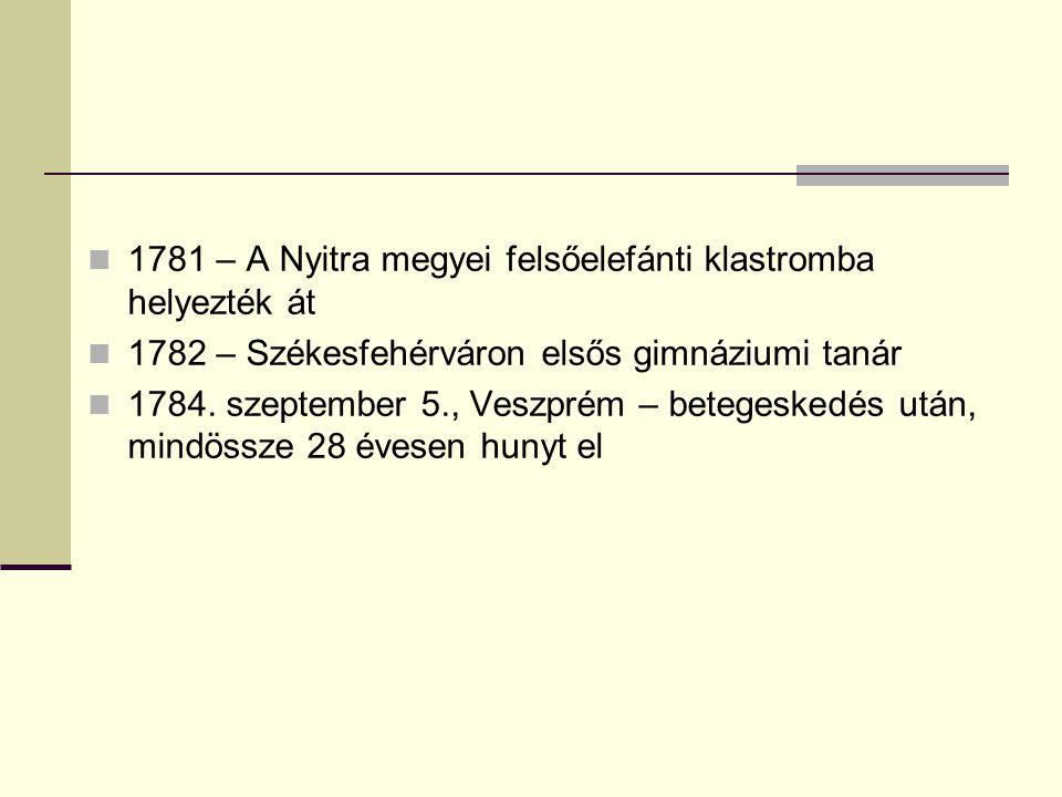 1781 – A Nyitra megyei felsőelefánti klastromba helyezték át 1782 – Székesfehérváron elsős gimnáziumi tanár 1784. szeptember 5., Veszprém – betegesked