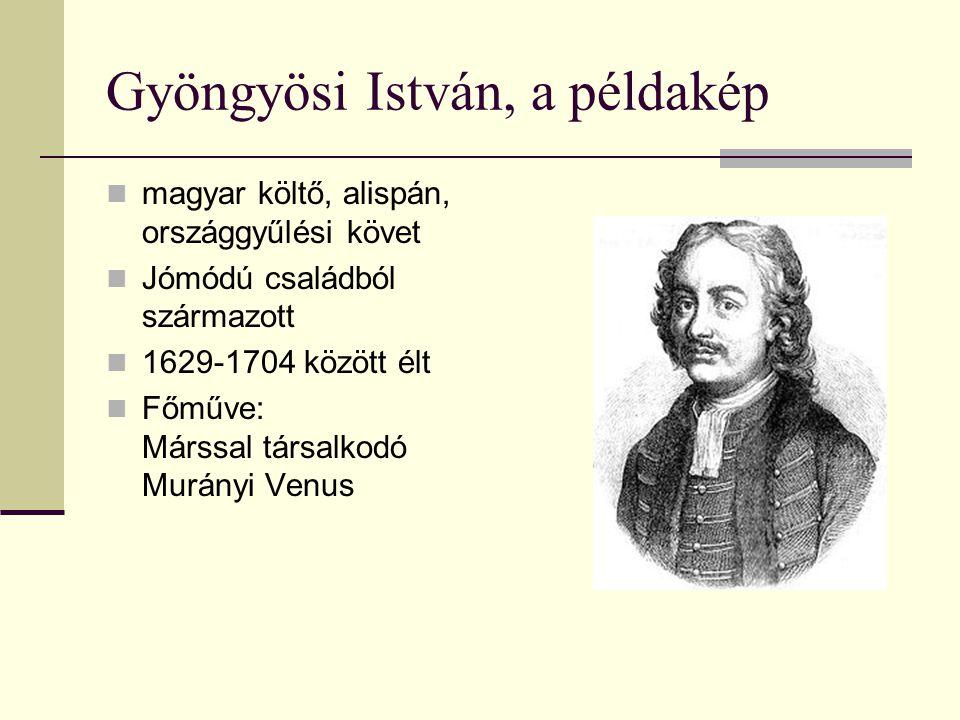 Gyöngyösi István, a példakép magyar költő, alispán, országgyűlési követ Jómódú családból származott 1629-1704 között élt Főműve: Márssal társalkodó Mu