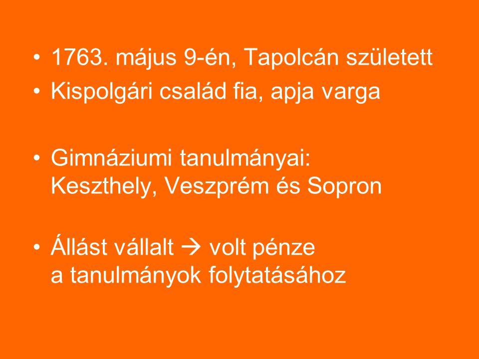 1763. május 9-én, Tapolcán született Kispolgári család fia, apja varga Gimnáziumi tanulmányai: Keszthely, Veszprém és Sopron Állást vállalt  volt pén