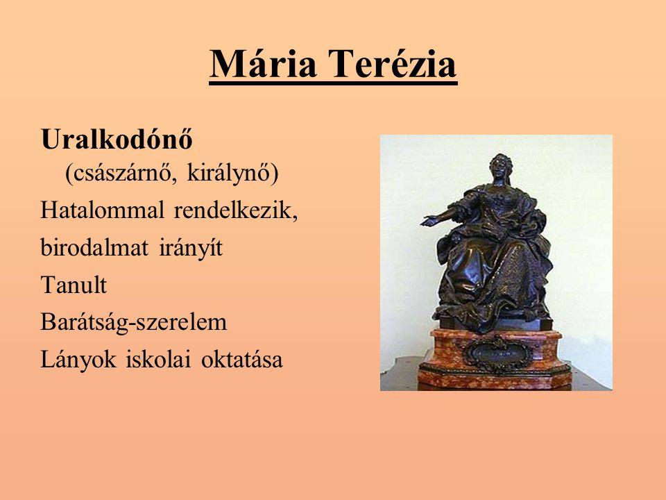Mária Terézia Uralkodónő (császárnő, királynő) Hatalommal rendelkezik, birodalmat irányít Tanult Barátság-szerelem Lányok iskolai oktatása