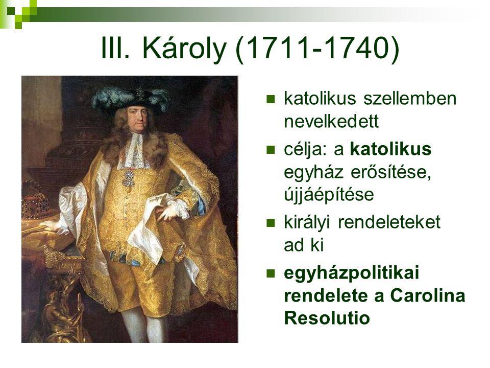 III. Károly (1711-1740) katolikus szellemben nevelkedett célja: a katolikus egyház erősítése, újjáépítése királyi rendeleteket ad ki egyházpolitikai r